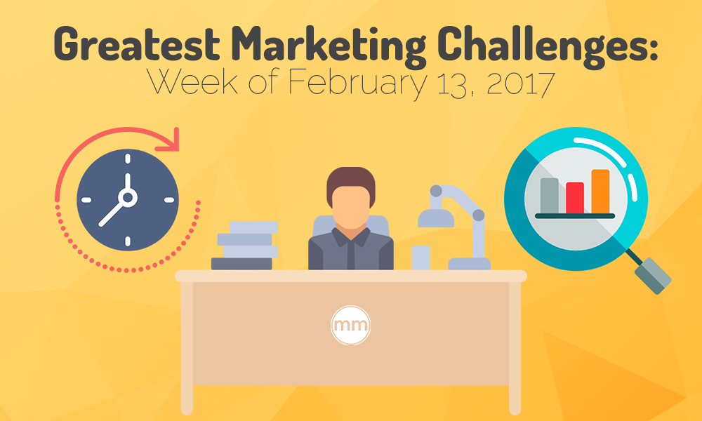 Greatest Marketing Challenges- Week of February 13, 2017